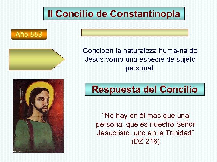 II Concilio de Constantinopla Año 553 Conciben la naturaleza huma-na de Jesús como una