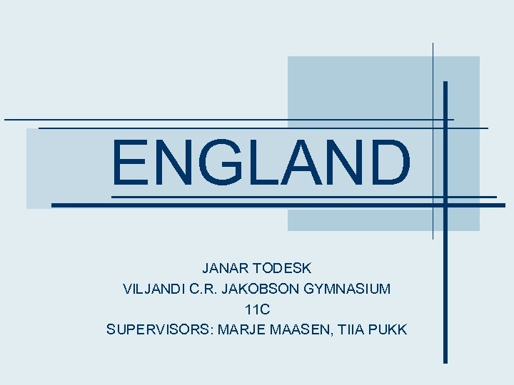 ENGLAND JANAR TODESK VILJANDI C. R. JAKOBSON GYMNASIUM 11 C SUPERVISORS: MARJE MAASEN, TIIA
