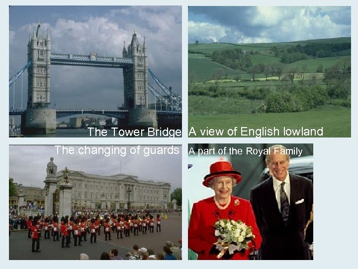 The Tower Bridge A view of English lowland The changing of guards A part