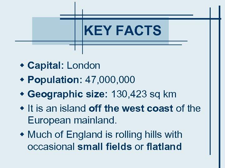 KEY FACTS w Capital: London w Population: 47, 000 w Geographic size: 130, 423