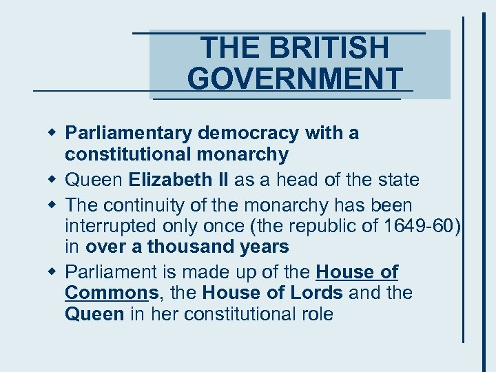 THE BRITISH GOVERNMENT w Parliamentary democracy with a constitutional monarchy w Queen Elizabeth II