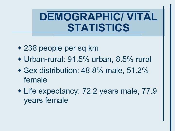 DEMOGRAPHIC/ VITAL STATISTICS w 238 people per sq km w Urban-rural: 91. 5% urban,
