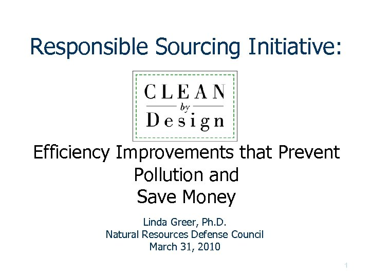 Responsible Sourcing Initiative: Efficiency Improvements that Prevent Pollution and Save Money Linda Greer, Ph.
