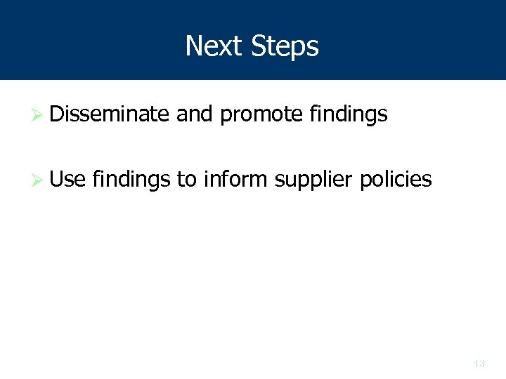 Next Steps Ø Disseminate Ø Use and promote findings to inform supplier policies 13
