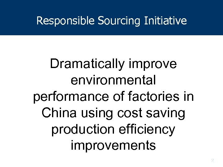 Responsible Sourcing Initiative Dramatically improve environmental performance of factories in China using cost saving