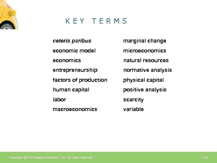 KEY TERMS ceteris paribus marginal change economic model microeconomics natural resources entrepreneurship normative analysis