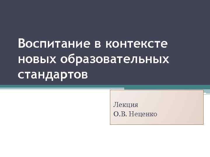Воспитание в контексте новых образовательных стандартов Лекция О. В. Неценко