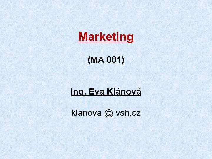 Marketing (MA 001) Ing. Eva Klánová klanova @ vsh. cz