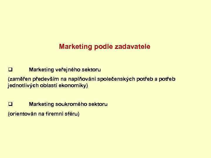 Marketing podle zadavatele q Marketing veřejného sektoru (zaměřen především na naplňování společenských potřeb a