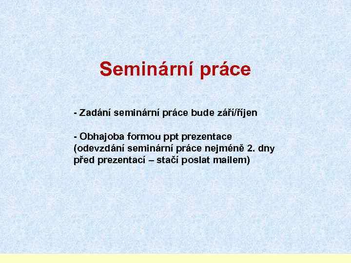 Seminární práce - Zadání seminární práce bude září/říjen - Obhajoba formou ppt prezentace (odevzdání