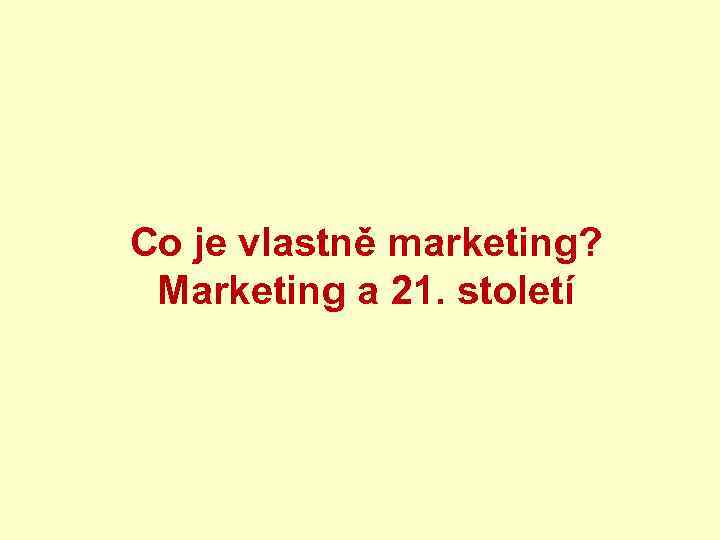 Co je vlastně marketing? Marketing a 21. století
