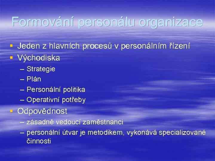 Formování personálu organizace § Jeden z hlavních procesů v personálním řízení § Východiska –