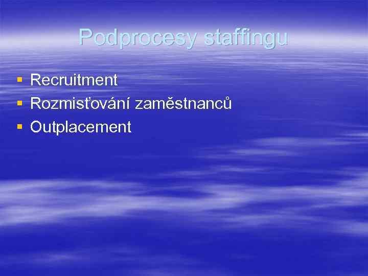 Podprocesy staffingu § § § Recruitment Rozmisťování zaměstnanců Outplacement