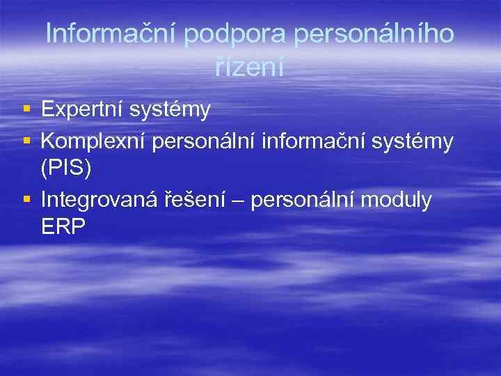 Informační podpora personálního řízení § Expertní systémy § Komplexní personální informační systémy (PIS) §