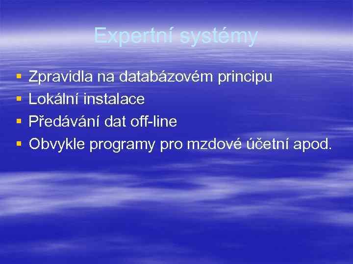 Expertní systémy § § Zpravidla na databázovém principu Lokální instalace Předávání dat off-line Obvykle