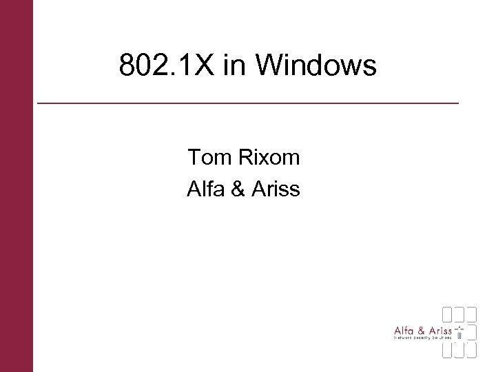 802. 1 X in Windows Tom Rixom Alfa & Ariss