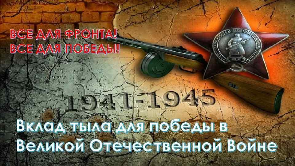 ВСЕ ДЛЯ ФРОНТА! ВСЕ ДЛЯ ПОБЕДЫ! Вклад тыла для победы в Великой Отечественной Войне
