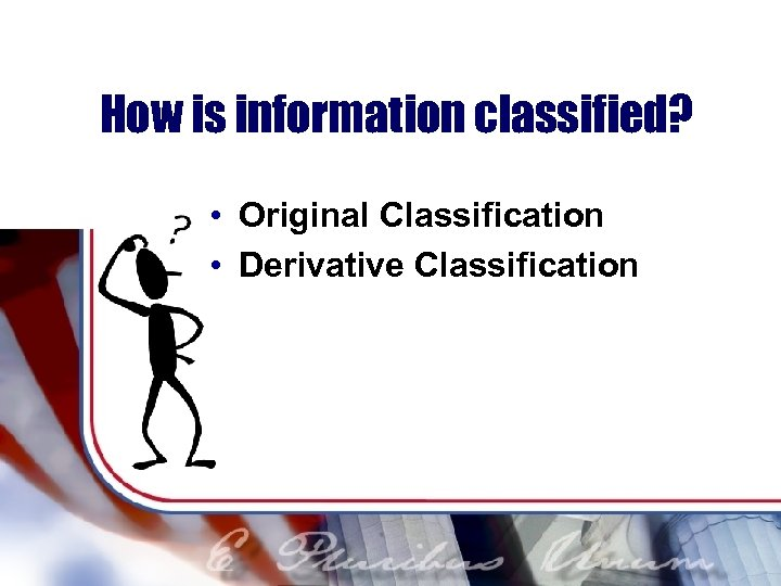 How is information classified? • Original Classification • Derivative Classification
