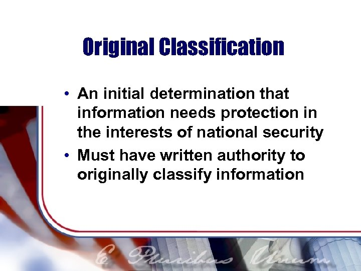 Original Classification • An initial determination that information needs protection in the interests of