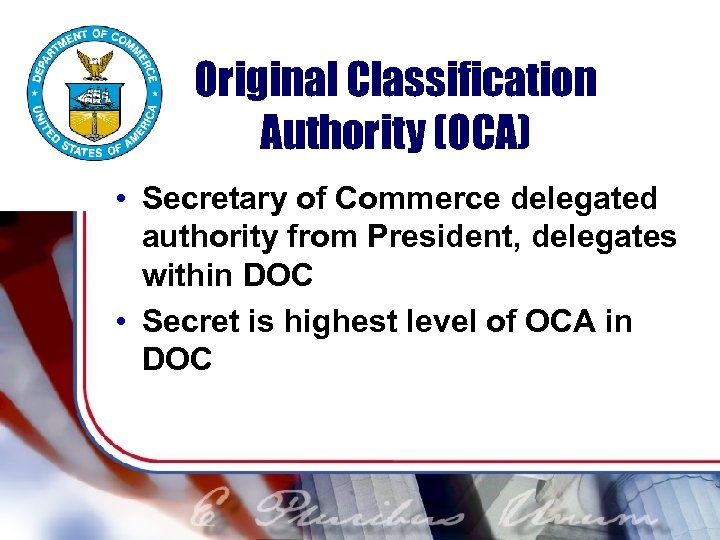 Original Classification Authority (OCA) • Secretary of Commerce delegated authority from President, delegates within