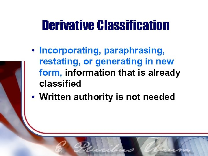 Derivative Classification • Incorporating, paraphrasing, restating, or generating in new form, information that is