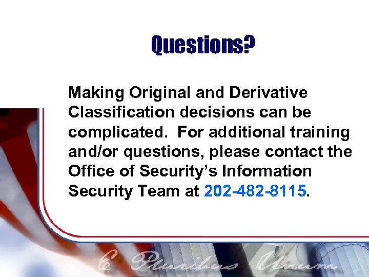 Questions? Making Original and Derivative Classification decisions can be complicated. For additional training and/or