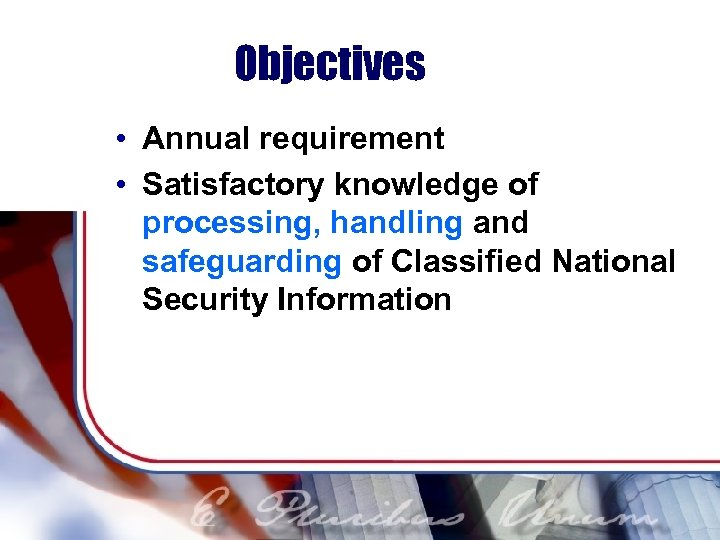 Objectives • Annual requirement • Satisfactory knowledge of processing, handling and safeguarding of Classified