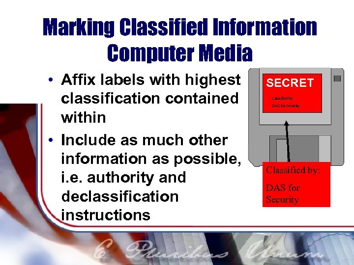 Marking Classified Information Computer Media • Affix labels with highest classification contained within •