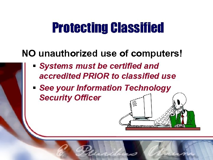 Protecting Classified NO unauthorized use of computers! § Systems must be certified and accredited