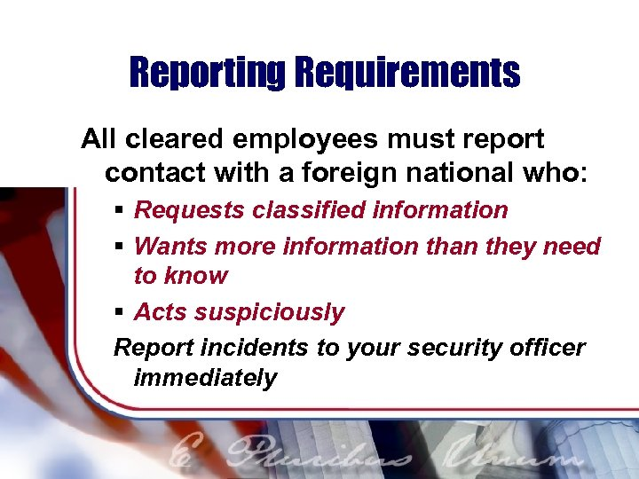 Reporting Requirements All cleared employees must report contact with a foreign national who: §