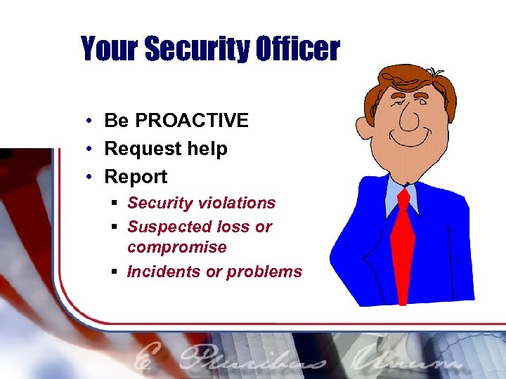 Your Security Officer • Be PROACTIVE • Request help • Report § Security violations
