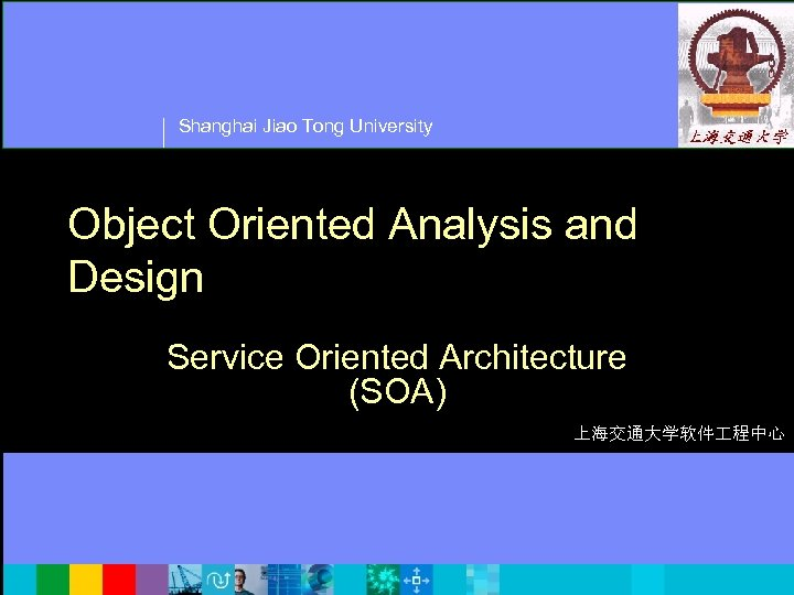 Shanghai Jiao Tong University Object Oriented Analysis and Design Service Oriented Architecture (SOA) 上海交通大学软件