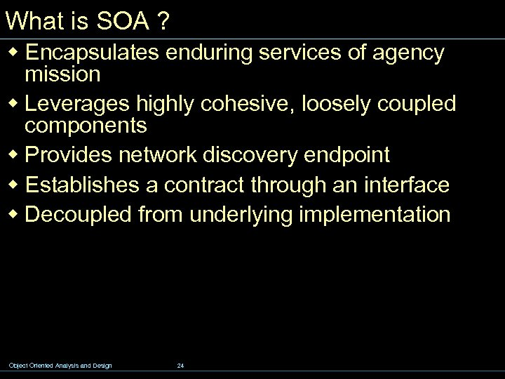 What is SOA ? w Encapsulates enduring services of agency mission w Leverages highly