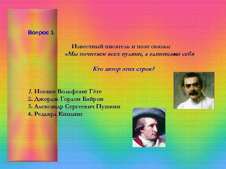 Вопрос 3. Известный писатель и поэт сказал: «Мы почитаем всех нулями, а единицами себя