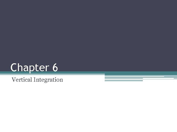 Chapter 6 Vertical Integration