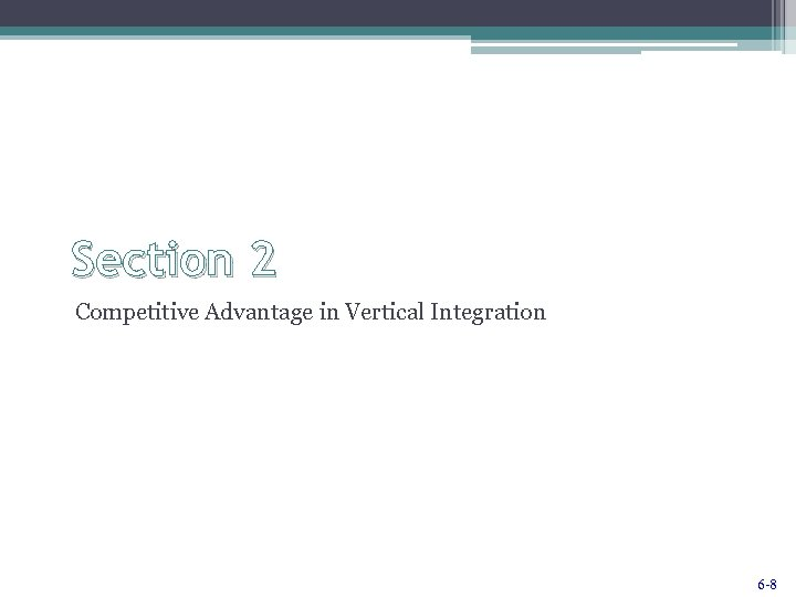 Section 2 Competitive Advantage in Vertical Integration 6 -8