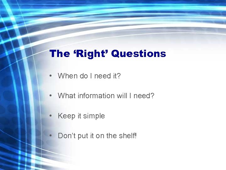 The 'Right' Questions • When do I need it? • What information will I