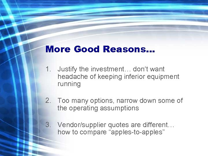 More Good Reasons… 1. Justify the investment… don't want headache of keeping inferior equipment