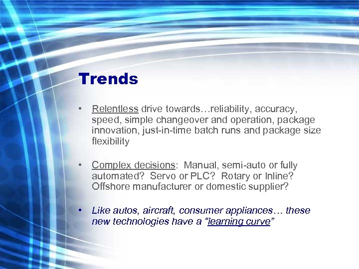 Trends • Relentless drive towards…reliability, accuracy, speed, simple changeover and operation, package innovation, just-in-time