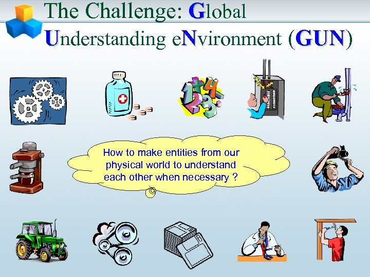 The Challenge: Global Understanding e. Nvironment (GUN) GUN How to make entities from our