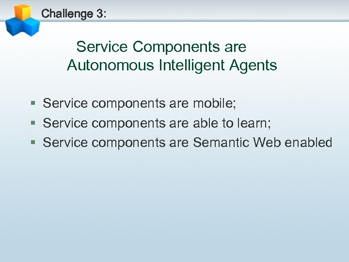 Challenge 3: Service Components are Autonomous Intelligent Agents § Service components are mobile; §