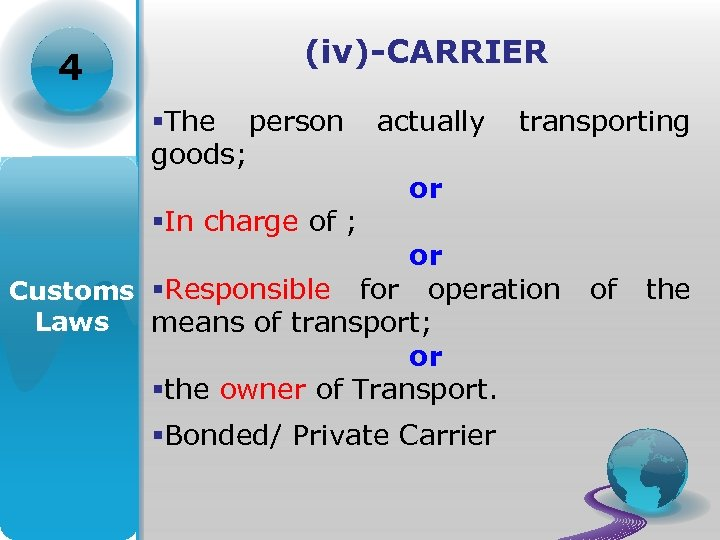 4 (iv)-CARRIER §The person goods; §In charge of ; actually transporting or or Customs