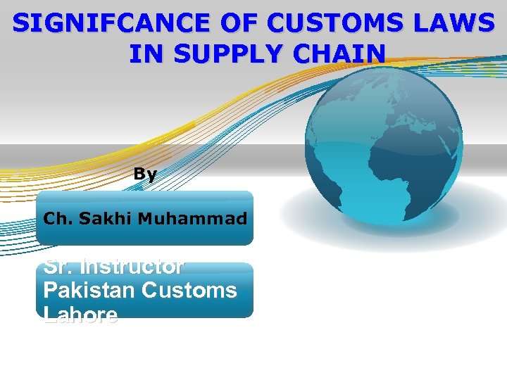 SIGNIFCANCE OF CUSTOMS LAWS IN SUPPLY CHAIN By Ch. Sakhi Muhammad Sr. Instructor Pakistan