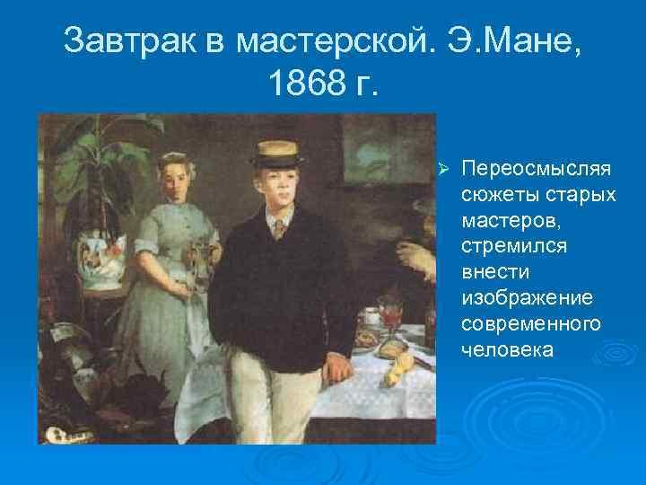 Завтрак в мастерской. Э. Мане, 1868 г. Ø Переосмысляя сюжеты старых мастеров, стремился внести