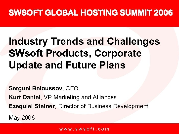 SWSOFT GLOBAL HOSTING SUMMIT 2006 Industry Trends and Challenges SWsoft Products, Corporate Update and
