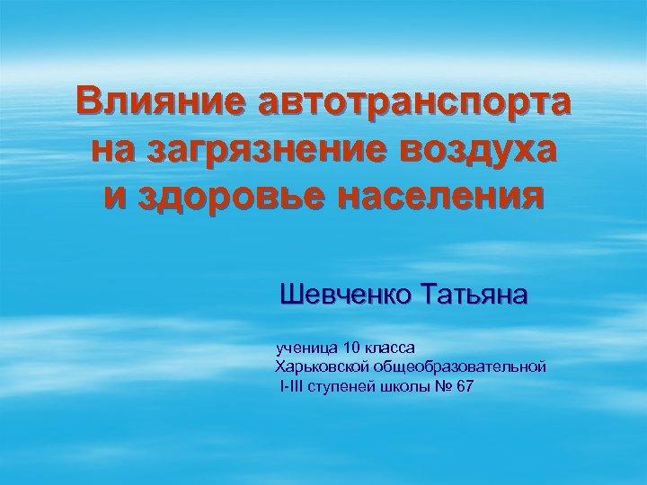 Влияние автотранспорта на загрязнение воздуха и здоровье населения Шевченко Татьяна ученица 10 класса Харьковской