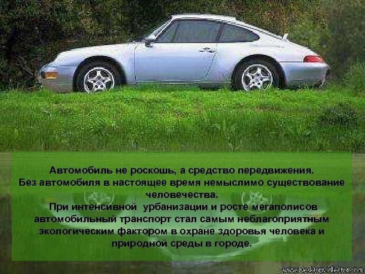 Автомобиль не роскошь, а средство передвижения. Без автомобиля в настоящее время немыслимо существование человечества.