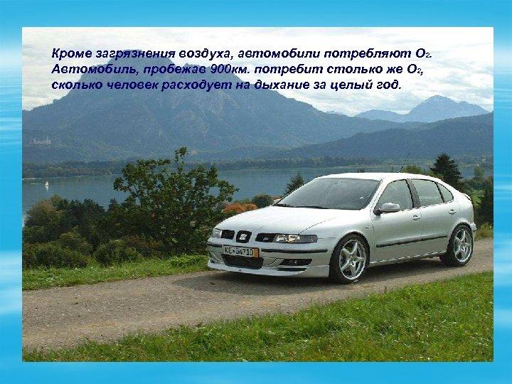 Кроме загрязнения воздуха, автомобили потребляют O 2. Автомобиль, пробежав 900 км. потребит столько же
