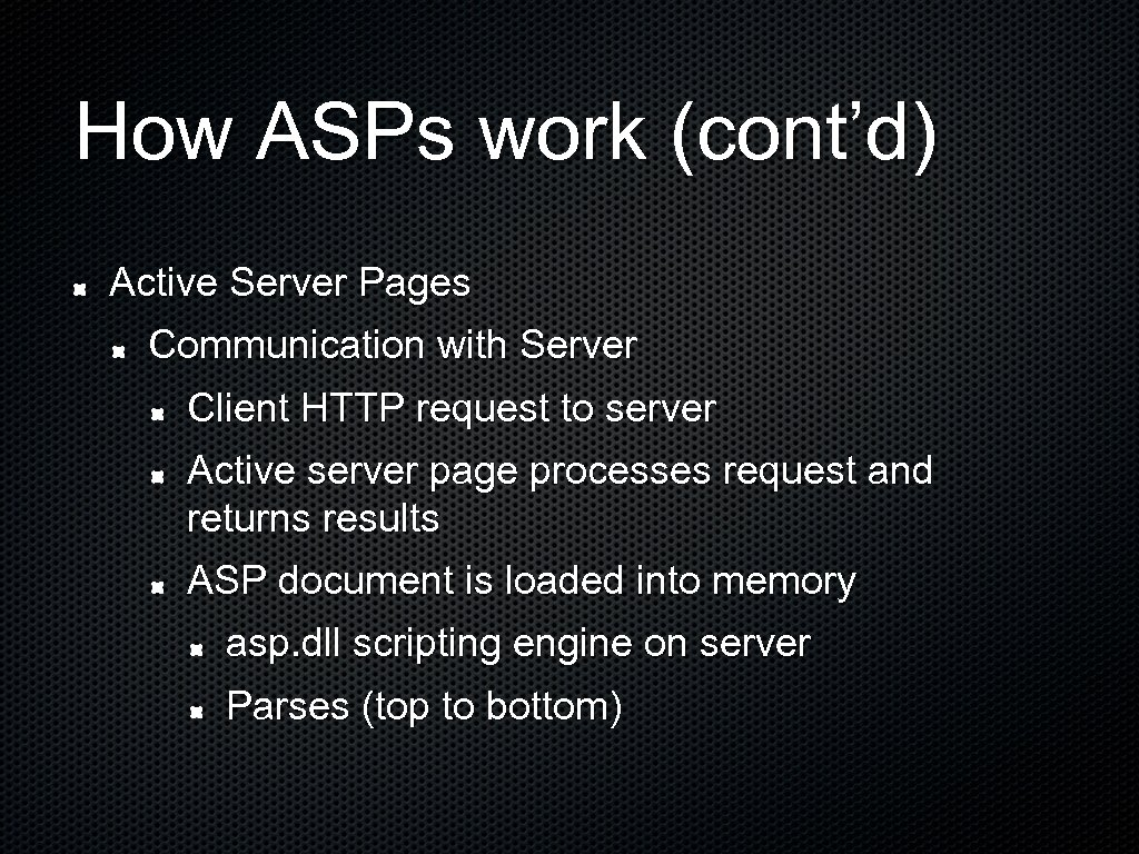 How ASPs work (cont'd) Active Server Pages Communication with Server Client HTTP request to