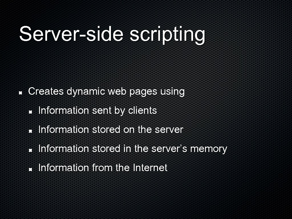 Server-side scripting Creates dynamic web pages using Information sent by clients Information stored on